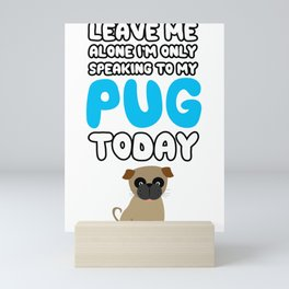 Leave Me Alone I'm Only Speaking to my Pug Today T Shirt Tee Mini Art Print