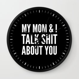 MY MOM & I TALK SHIT ABOUT YOU (Black & White) Wall Clock