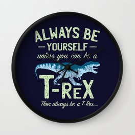 Always Be Yourself, Unless You Can Be a T Rex Wall Clock