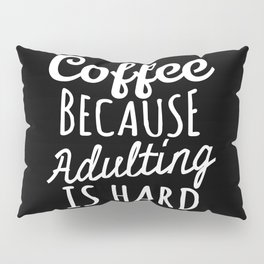 Coffee Because Adulting is Hard (Black & White) Pillow Sham