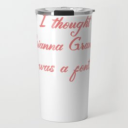 I Thought Arianna Grande was a Font Travel Mug