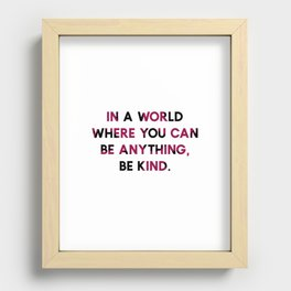 In A World Where You Can be Anything, be Kind. Recessed Framed Print