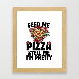 Feed me pizza and tell me I'm pretty Framed Art Print