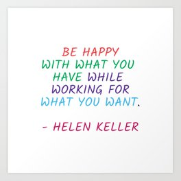 BE HAPPY WITH WHAT YOU HAVE WHILE WORKING FOR WHAT YOU WANT - HELEN KELLER Art Print