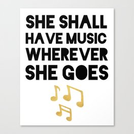 SHE SHALL HAVE MUSIC WHEREVER SHE GOES Canvas Print