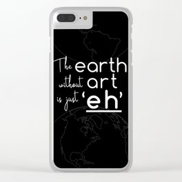 """The Earth Without Art is Just """"Eh"""" (black background) Clear iPhone Case"""