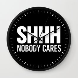 Shhh Nobody Cares (Black & White) Wall Clock