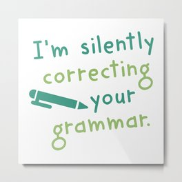 I'm Silently Correcting Your Grammar Metal Print