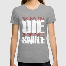 The Day You Die Is The Day I Smile T-shirt