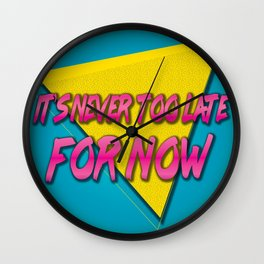 It's Never Too Late for Now Wall Clock