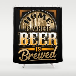 Home Is Where Beer Is Brewed - Homebrew Brewery Shower Curtain