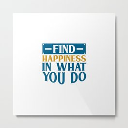 Find HAPPINESS IN WHAT YOU DO Metal Print