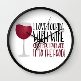 I Love Cooking With Wine Sometimes I Even Add It To The Food Wall Clock