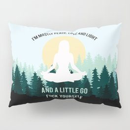 I'm Mostly Peace, Love And Light And A Little Go Fuck Yourself Pillow Sham