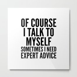 Of Course I Talk To Myself Sometimes I Need Expert Advice Metal Print