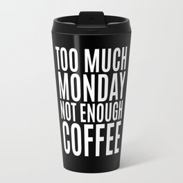 Too Much Monday Not Enough Coffee (Black & White) Travel Mug