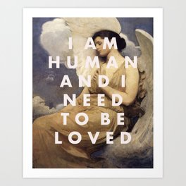 I AM HUMAN AND I NEED TO BE LOVED Art Print
