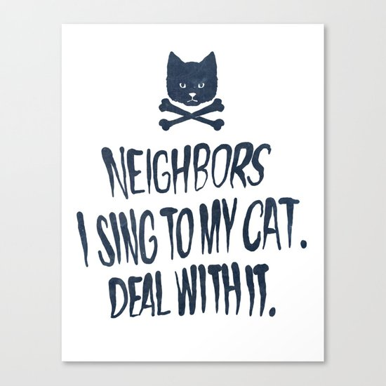 Neighbors, I Sing To My Cat. Deal With It. Canvas Print