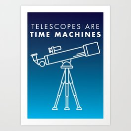 Telescopes Are Time Machines Art Print