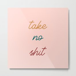 Take No Shit Metal Print