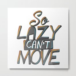 So Lazy Can't Move Metal Print