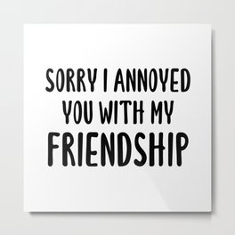 Sorry I Annoyed You With My Friendship Metal Print