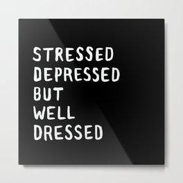 Stressed, Depressed, But Well Dressed Metal Print