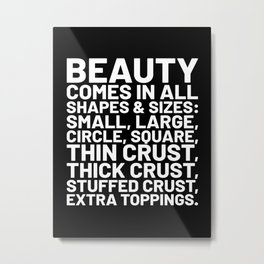 Beauty Comes in All Shapes and Sizes Pizza (Black & White) Metal Print