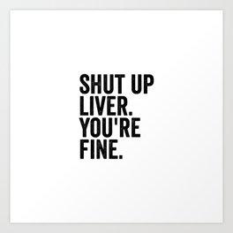 Shut Up Liver You're Fine Art Print