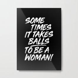 SOME TIMES IT TAKE BALLS TO BE A WOMAN Metal Print