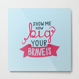 How Big is Your Brave? Metal Print