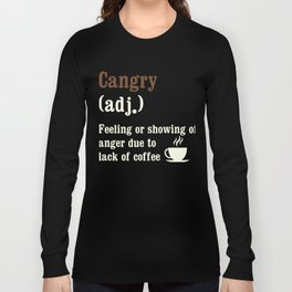 Cangry (adj.) Feeling or Showing of Anger Due to Lack of Coffee Long Sleeve T-shirt