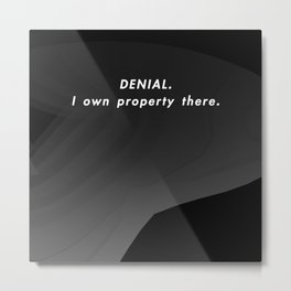 Denial. I Own Property There. Metal Print