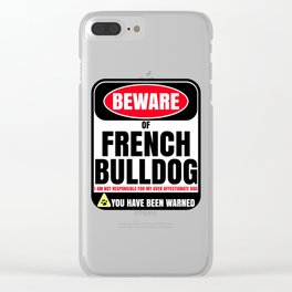 Beware Of French Bulldog I Am Not Responsible For My Over Affectionate Dog You Have Been Warned Clear iPhone Case