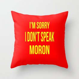 I'm Sorry I Don't Speak Moron Throw Pillow
