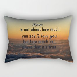 Love is not about how much you say I love you but how much you prove that it's true Rectangular Pillow