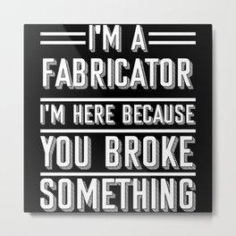 Fabricator I'm Here Because You Broke Something Metal Print