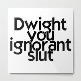 Dwight you ignorant slut Metal Print