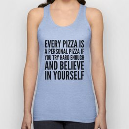 EVERY PIZZA IS A PERSONAL PIZZA IF YOU TRY HARD ENOUGH AND BELIEVE IN YOURSELF Unisex Tank Top