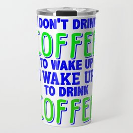 i don't drink coffee to wake up I wake up to drink coffee 4 Travel Mug