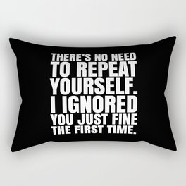 There's No Need To Repeat Yourself. I Ignored You Just Fine the First Time. (Black & White) Rectangular Pillow