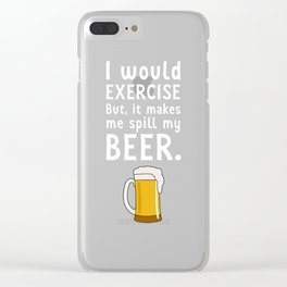 I would Exercise But it Makes Me Spill My Beer T-Shirt Clear iPhone Case