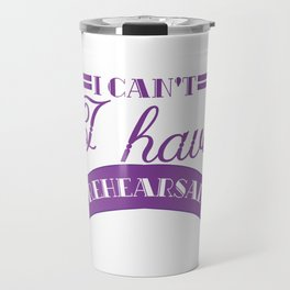 I Really Can't have Rehearsal T-shirt right now. Theatre rehearsal. Travel Mug