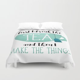 First I Drink The Tea And Then I Make The Things Duvet Cover