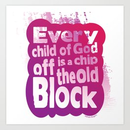 Every child of God is a chip off the old block Art Print