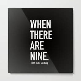 WHEN THERE ARE NINE. - Ruth Bader Ginsburg Metal Print