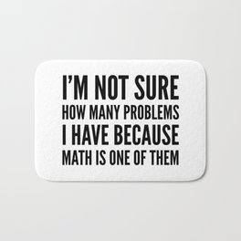 I'M NOT SURE HOW MANY PROBLEMS I HAVE BECAUSE MATH IS ONE OF THEM Bath Mat