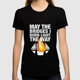 May The Bridges I Burn Light The Way - Wisdom Quote T-shirt