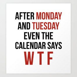 After Monday and Tuesday Even The Calendar Says WTF Art Print