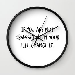 If you are not obsessed with your life, change it Wall Clock
